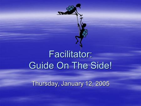 Facilitator: Guide On The Side! Thursday, January 12, 2005.
