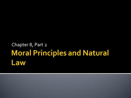 Chapter 8, Part 2.  Moral Principles are basic truths we use to determine rules of conduct. In moral reasoning, principles enable us to measure our moral.