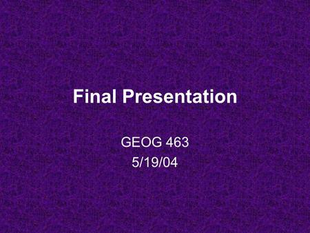 Final Presentation GEOG 463 5/19/04 Presentation Info 20 minutes: 15 min. talking, 5 min. Q&A As an aid, you can use: –Overhead transparencies –PowerPoint.