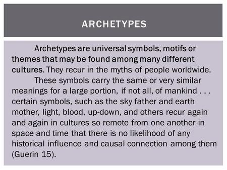 ARCHETYPES Archetypes are universal symbols, motifs or themes that may be found among many different cultures. They recur in the myths of people worldwide.