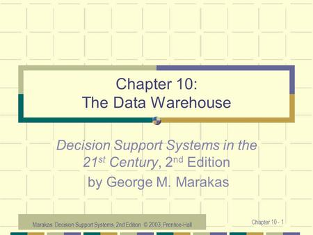 Marakas: Decision Support Systems, 2nd Edition © 2003, Prentice-Hall Chapter 10 - 1 Chapter 10: The Data Warehouse Decision Support Systems in the 21 st.