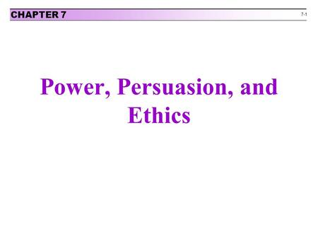 7-1 Power, Persuasion, and Ethics CHAPTER 7. 7-2 Your BATNA is Your Most Important Source of Power in Negotiation Negotiators must attempt to cultivate.