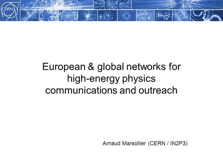 European & global networks for high-energy physics communications and outreach Arnaud Marsollier (CERN / IN2P3)