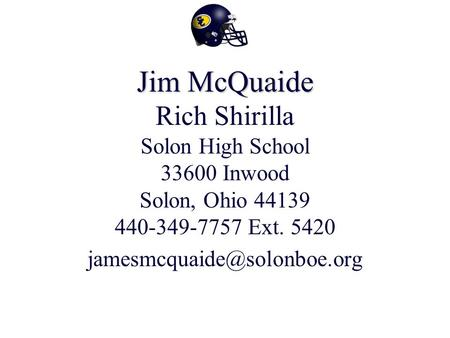 Jim McQuaide Jim McQuaide Rich Shirilla Solon High School 33600 Inwood Solon, Ohio 44139 440-349-7757 Ext. 5420