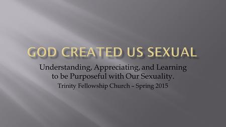 Understanding, Appreciating, and Learning to be Purposeful with Our Sexuality. Trinity Fellowship Church – Spring 2015.