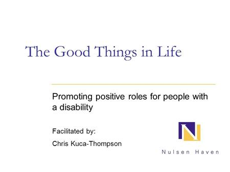 The Good Things in Life Promoting positive roles for people with a disability Facilitated by: Chris Kuca-Thompson.