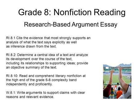 Grade 8: Nonfiction Reading Research-Based Argument Essay RI.8.1 Cite the evidence that most strongly supports an analysis of what the text says explicitly.