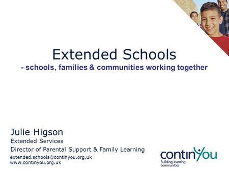 Extended Schools - schools, families & communities working together Julie Higson Extended Services.