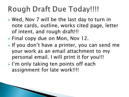  Wed, Nov 7 will be the last day to turn in note cards, outline, works cited page, letter of intent, and rough draft!!!  Final copy due on Mon, Nov 12.