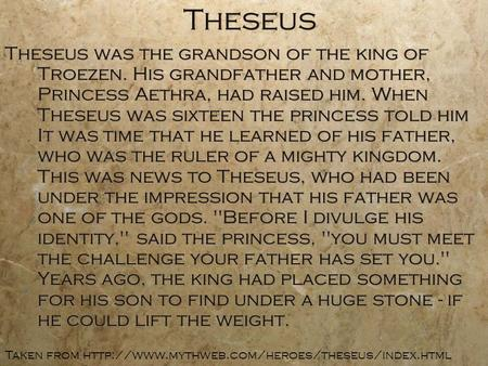 Theseus Theseus was the grandson of the king of Troezen. His grandfather and mother, Princess Aethra, had raised him. When Theseus was sixteen the princess.