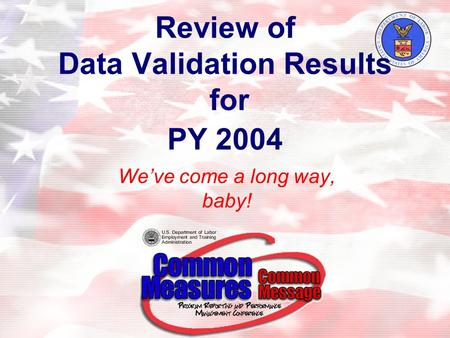 Review of Data Validation Results for PY 2004 We've come a long way, baby!
