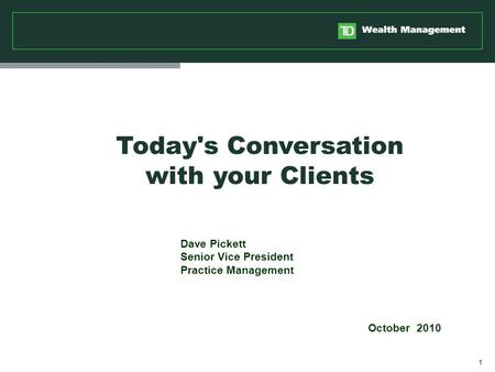 1 Dave Pickett Senior Vice President Practice Management October 2010 Today's Conversation with your Clients.