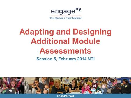 EngageNY.org Adapting and Designing Additional Module Assessments Session 5, February 2014 NTI.