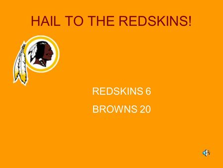 HAIL TO THE REDSKINS! REDSKINS 6 BROWNS 20. Hail to the REDSKINS!! Game Schedule Week 1–Sept. 13, 12:00pm, Field #2 REDSKINS vs. Patriots Week 2–Sept.