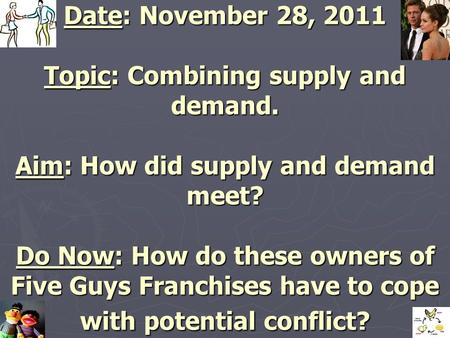 Date: November 28, 2011 Topic: Combining supply and demand. Aim: How did supply and demand meet? Do Now: How do these owners of Five Guys Franchises have.