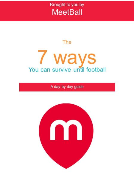 Brought to you by MeetBall The 7 ways You can survive until football A day by day guide.