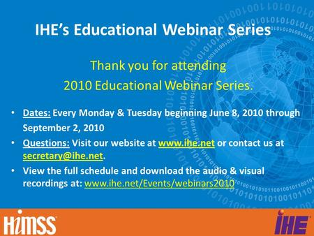 IHE's Educational Webinar Series Thank you for attending 2010 Educational Webinar Series. Dates: Every Monday & Tuesday beginning June 8, 2010 through.