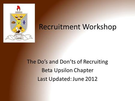 Recruitment Workshop The Do's and Don'ts of Recruiting Beta Upsilon Chapter Last Updated: June 2012.