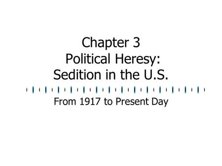 Chapter 3 Political Heresy: Sedition in the U.S. From 1917 to Present Day.