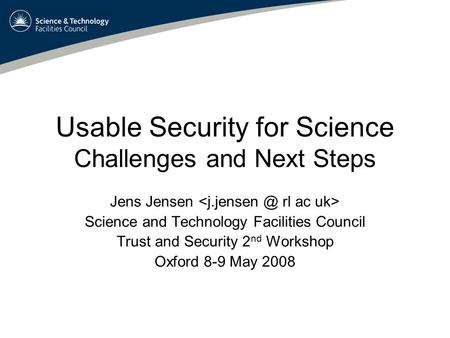 Usable Security for Science Challenges and Next Steps Jens Jensen Science and Technology Facilities Council Trust and Security 2 nd Workshop Oxford 8-9.