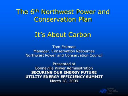 Northwest Power and Conservation Council Slide 1 The 6 th Northwest Power and Conservation Plan It's About Carbon Tom Eckman Manager, Conservation Resources.