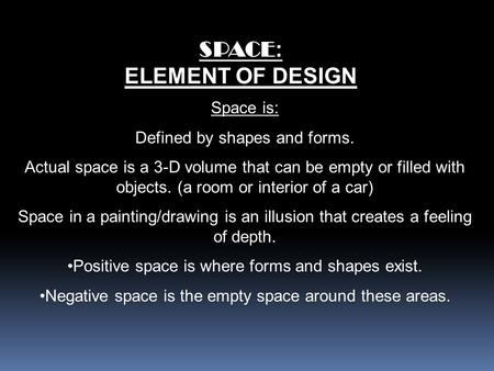 SPACE : ELEMENT OF DESIGN Space is: Defined by shapes and forms. Actual space is a 3-D volume that can be empty or filled with objects. (a room or interior.