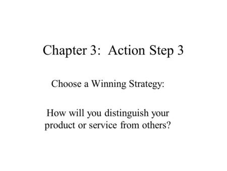 Chapter 3: Action Step 3 Choose a Winning Strategy: How will you distinguish your product or service from others?