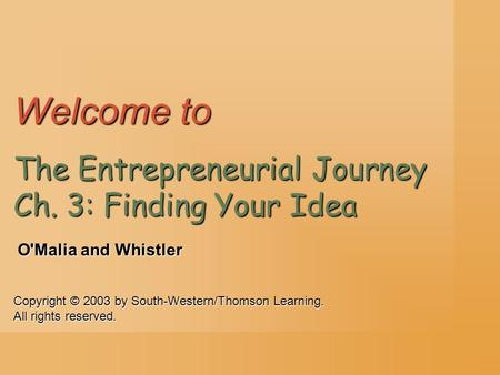 Copyright © 2003 by South-Western/Thomson Learning. All rights reserved. O'Malia and Whistler Welcome to The Entrepreneurial Journey Ch. 3: Finding Your.