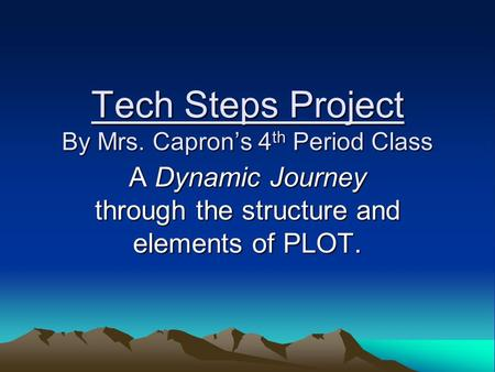 Tech Steps Project By Mrs. Capron's 4 th Period Class A Dynamic Journey through the structure and elements of PLOT.