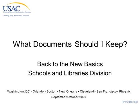 Www.usac.org What Documents Should I Keep? Back to the New Basics Schools and Libraries Division Washington, DC Orlando Boston New Orleans Cleveland San.