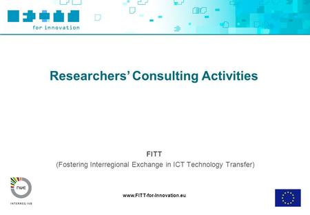Www.FITT-for-Innovation.eu Researchers' Consulting Activities FITT (Fostering Interregional Exchange in ICT Technology Transfer)