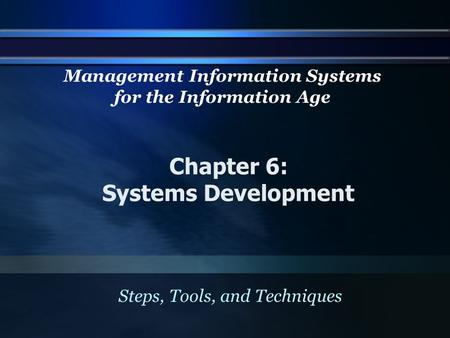 Chapter 6: Systems Development Steps, Tools, and Techniques Management Information Systems for the Information Age.