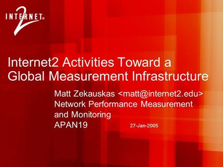 27-Jan-2005 Internet2 Activities Toward a Global Measurement Infrastructure Matt Zekauskas Network Performance Measurement and Monitoring APAN19.