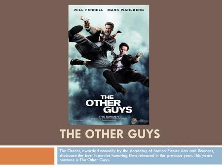 THE OTHER GUYS The Oscars, awarded annually by the Academy of Motion Picture Arts and Sciences, showcase the best in movies honoring films released in.