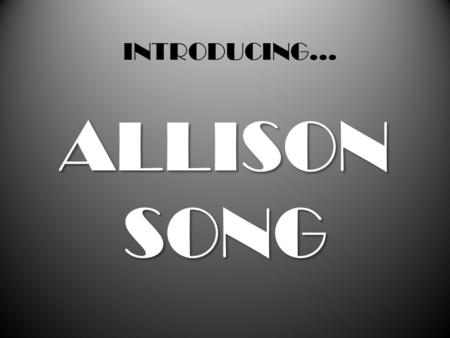 INTRODUCING... ALLISON SONG Hey! I'm Allison Song, from Korea! I'm so excited to meet you guys! Keep watching and you will get to know more about me~!