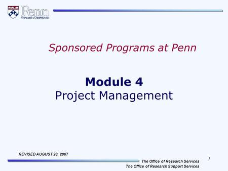 1 The Office of Research Services The Office of Research Support Services REVISED AUGUST 28, 2007 Module 4 Project Management Sponsored Programs at Penn.