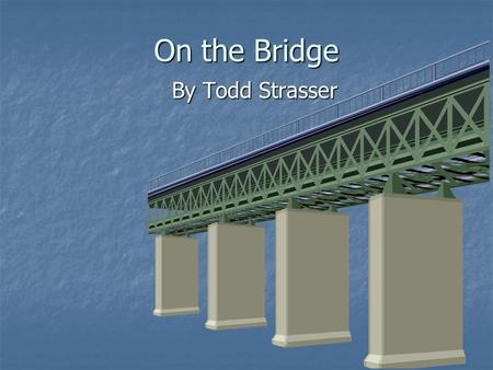 On the Bridge By Todd Strasser. Meet the Author Born in New York City on May 5 (he doesn't reveal his year of birth) Born in New York City on May 5 (he.