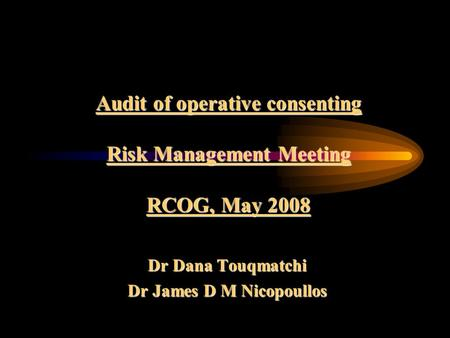 Audit of operative consenting Risk Management Meeting RCOG, May 2008 Dr Dana Touqmatchi Dr James D M Nicopoullos.