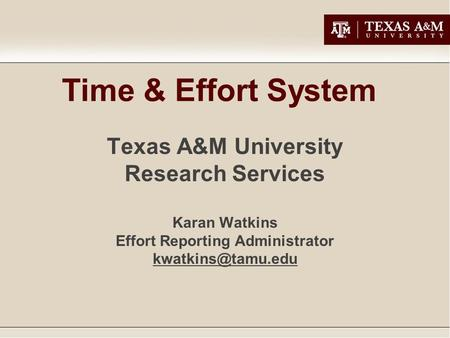 Time & Effort System Texas A&M University Research Services Karan Watkins Effort Reporting Administrator