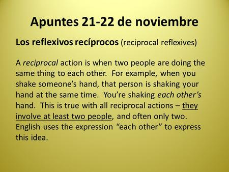 Apuntes 21-22 de noviembre Los reflexivos recíprocos (reciprocal reflexives) A reciprocal action is when two people are doing the same thing to each other.