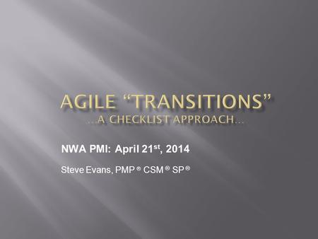 Steve Evans, PMP ® CSM ® SP ® NWA PMI: April 21 st, 2014.