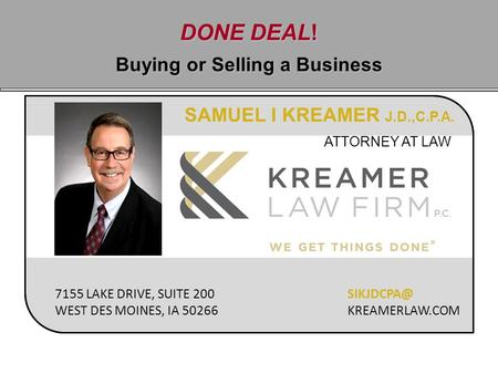 DONE DEAL! Buying or Selling a Business SAMUEL I KREAMER J.D.,C.P.A. ATTORNEY AT LAW 7155 LAKE DRIVE, SUITE 200 WEST DES MOINES, IA 50266 KREAMERLAW.COM.