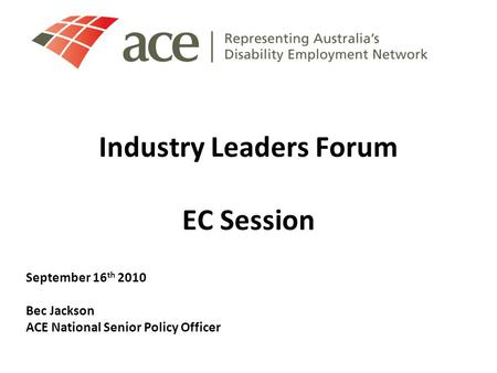 Industry Leaders Forum EC Session September 16 th 2010 Bec Jackson ACE National Senior Policy Officer.