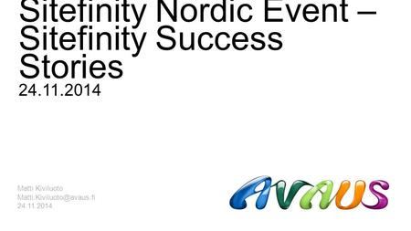 Sitefinity Nordic Event – Sitefinity Success Stories 24.11.2014 Matti Kiviluoto 24.11.2014.