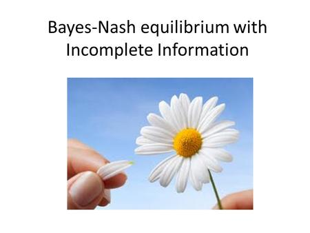 Bayes-Nash equilibrium with Incomplete Information.
