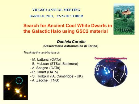 VII GSC2 ANNUAL MEETING BAROLO, 2001, 22-23 OCTOBER Search for Ancient Cool White Dwarfs in the Galactic Halo using GSC2 material Daniela Carollo (Osservatorio.