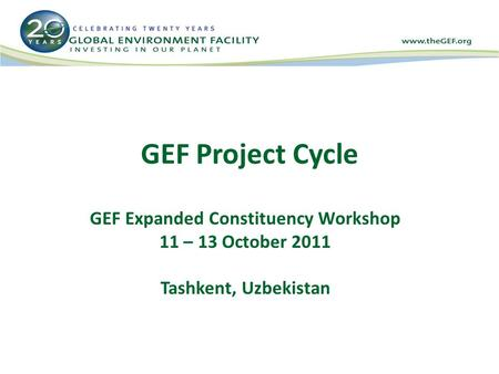GEF Project Cycle GEF Expanded Constituency Workshop 11 – 13 October 2011 Tashkent, Uzbekistan.
