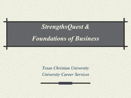 Texas Christian University University Career Services StrengthsQuest & Foundations of Business.