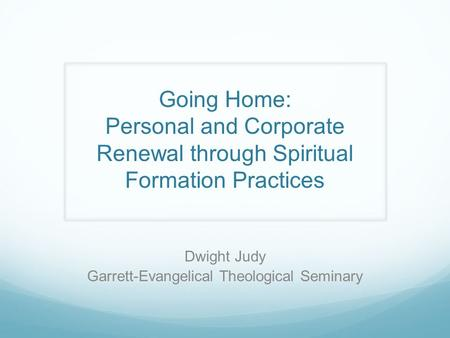 Going Home: Personal and Corporate Renewal through Spiritual Formation Practices Dwight Judy Garrett-Evangelical Theological Seminary.