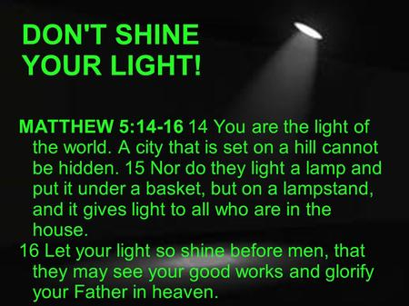 DON'T SHINE YOUR LIGHT! MATTHEW 5:14-16 14 You are the light of the world. A city that is set on a hill cannot be hidden. 15 Nor do they light a lamp and.